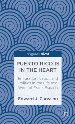 Puerto Rico Is in the Heart: Emigration, Labor, and Politics in the Life and Work of Frank Espada (Hardcover)