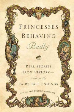 Princesses Behaving Badly: Real Stories from History Without the Fairy-Tale Endings (Hardcover)