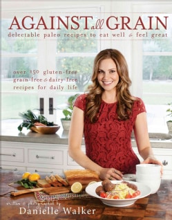 Against all Grain: Delectable Paleo Recipes to Eat Well & Feel Great (Paperback)