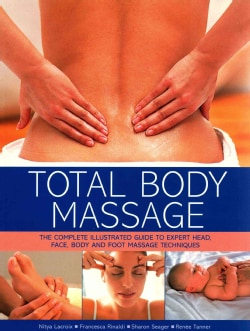 Total Body Massage: The complete Illustrated Guide to Expert Head, Face, Body and Foot Massage Techniques (Paperback)