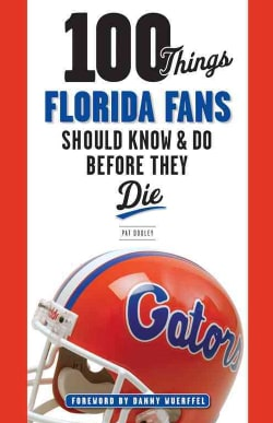 100 Things Florida Fans Should Know & Do Before They Die (Paperback)