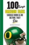 100 Things Oregon Fans Should Know & Do Before They Die (Paperback)