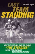 "Last Team Standing: How the Steelers and the Eagles- ""The Steagles""- Saved Pro Football During World War II (Paperback)"