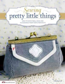 Sewing Pretty Little Things: How to Make Small Bags and Clutches from Fabric Remnants (Paperback)