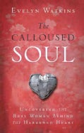 The Calloused Soul: Uncovering the Real Woman Behind the Hardened Heart (Paperback)