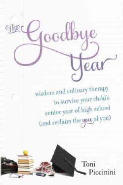 The Goodbye Year: Wisdom and Culinary Therapy to Survive Your Child's Senior Year of High School (And Reclaim the... (Paperback)