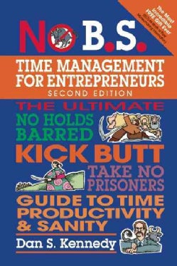 No B.S. Time Management for Entrepreneurs: The Ultimate No-Holds Barred Kick Butt Take No Prisoners Guide to Time... (Paperback)