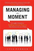 Managing the Moment: A Leader's Guide to Building Executive Presence One Interaction at a Time (Paperback)