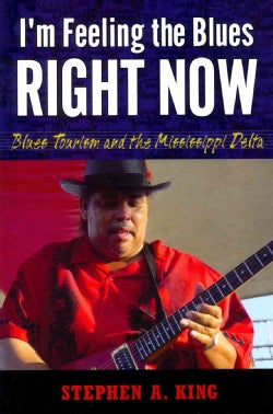 I'm Feeling the Blues Right Now: Blues Tourism and the Mississippi Delta (Paperback)
