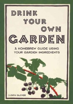 Drink Your Own Garden: A Homebrew Guide Using Your Garden Ingredients (Hardcover)