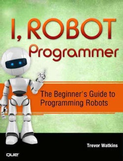 I, Robot Programmer: The Beginner's Guide to Programming Robots (Paperback)