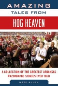 Amazing Tales from Hog Heaven: A Collection of the Greatest Arkansas Razorbacks Stories Ever Told (Hardcover)