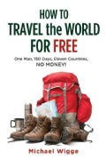 How to Travel the World for Free: One Man, 150 Days, Eleven Countries, No Money! (Paperback)
