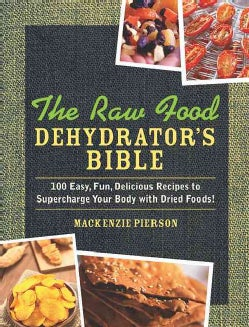 The Raw Food Dehydrator's Bible: 100 Easy, Fun, Delicious Recipes to Supercharge Your Body With Dried Foods! (Hardcover)