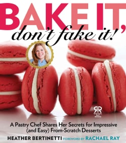 Bake It, Don't Fake It!: A Pastry Chef Shares Her Secrets for Impressive (And Easy) From-Scratch Desserts (Hardcover)
