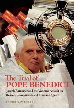 The Trial of Pope Benedict: Joseph Ratzinger and the Vatican's Assault on Reason, Compassion, and Human Dignity (Paperback)