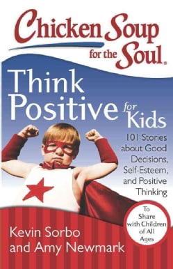 Chicken Soup for the Soul Think Positive for Kids: 101 Stories about Good Decisions, Self-Esteem, and Positive Th... (Paperback)
