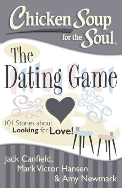 Chicken Soup for the Soul: The Dating Game: 101 Stories About Looking for Love and Finding Fairytale Romance! (Paperback)