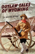 Outlaw Tales of Wyoming: True Stories of the Cowboy State's Most Infamous Crooks, Culprits, and Cutthroats (Paperback)