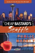 The Cheap Bastard's Guide to Seattle: Secrets of Living the Good Life - For Less! (Paperback)