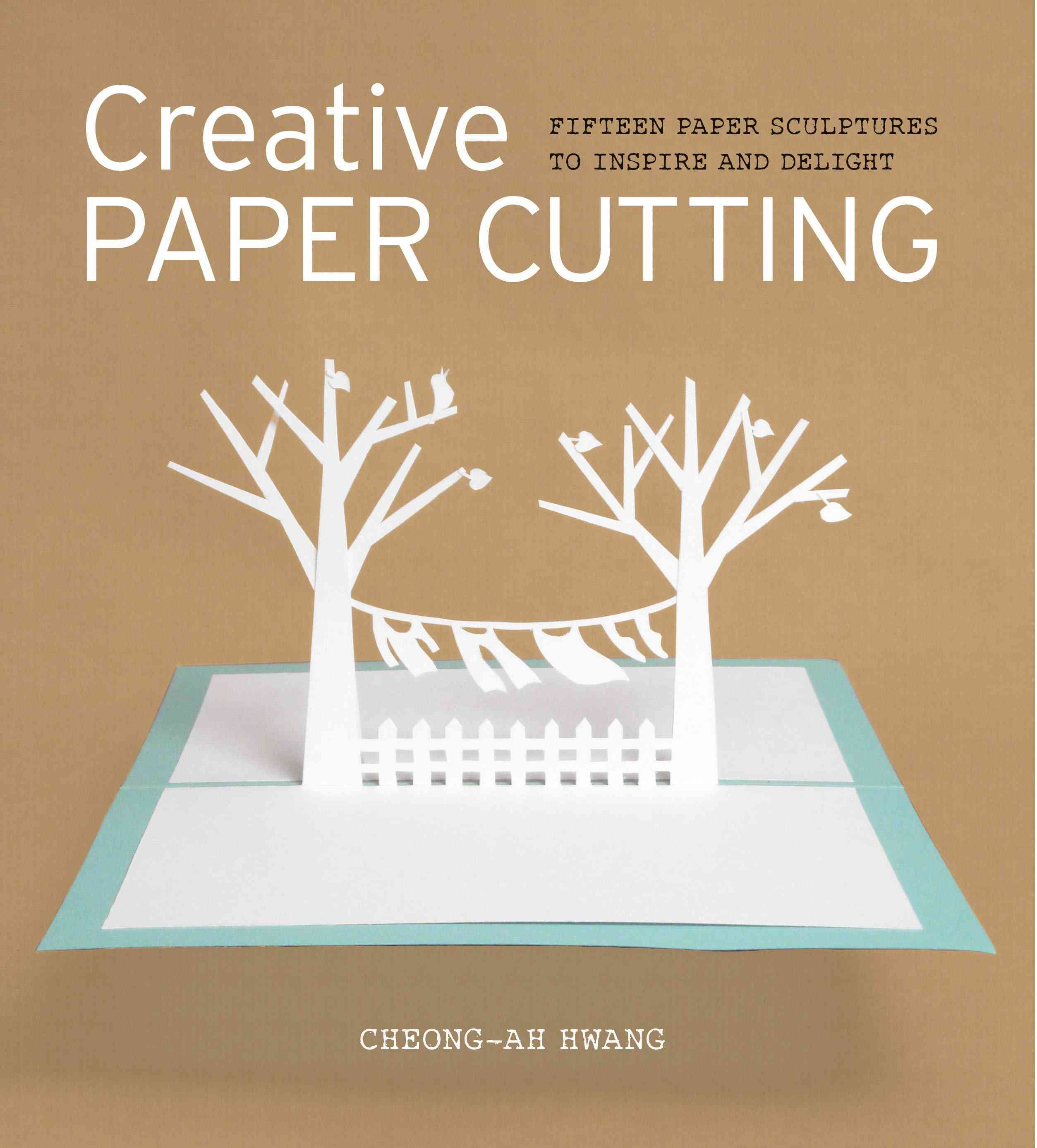Creative Paper Cutting: Fifteen Paper Sculptures to Inspire and Delight (Paperback)