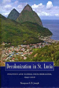 Decolonization in St. Lucia: Politics and Global Neoliberalism, 19452010 (Paperback)