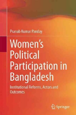 Women�s Political Participation in Bangladesh: Institutional Reforms, Actors and Outcomes (Hardcover)