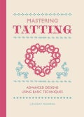 Mastering Tatting: Advanced Designs Using Basic Techniques (Hardcover)