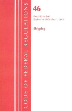 Code of Federal Regulations Title 46 Shipping: Part 500 to End: Revised as of October 1, 2013 (Paperback)