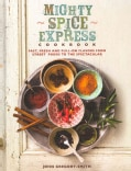 Mighty Spice Express Cookbook: Fast, Fresh and Full-On Flavors from Street Foods to the Spectacular (Hardcover)