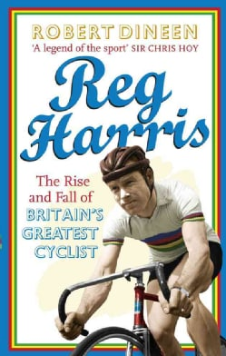 Reg Harris: The Rise and Fall of Britain's Greatest Cyclist (Paperback)