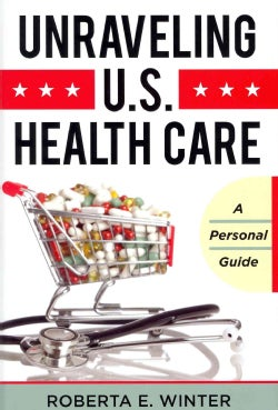Unraveling U.S. Health Care: A Personal Guide (Hardcover)