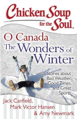 Chicken Soup for the Soul O Canada The Wonders of Winter!: 101 Stories About Bad Weather, Good Times, and Great S... (Paperback)