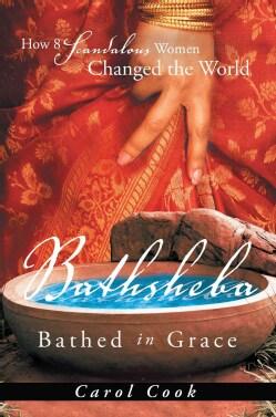 Bathsheba Bathed in Grace: How 8 Scandalous Women Changed the World (Paperback)