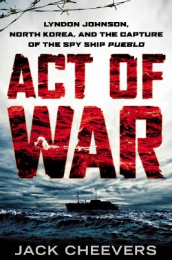 Act of War: Lyndon Johnson, North Korea, and the Capture of the Spy Ship Pueblo (Hardcover)
