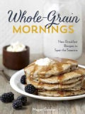 Whole-Grain Mornings: New Breakfast Recipes to Span the Seasons (Hardcover)