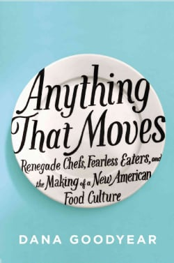 Anything That Moves: Renegade Chefs, Fearless Eaters, and the Making of a New American Food Culture (Hardcover)