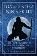Iga and Koka Ninja Skills: The Secret Shinobi Scrolls of Chikamatsu Shigenori (Hardcover)