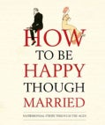 How to Be Happy Though Married: Matrimonial Strife Through the Ages (Hardcover)