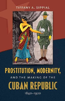 Prostitution, Modernity, and the Making of the Cuban Republic, 1840-1920 (Paperback)