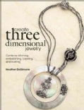 Create Three Dimensional Jewelry: Combine Stitching, Embellishing, Layering, and Riveting (Paperback)