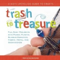 Trash to Treasure: A Kid's Upcycling Guide to Crafts: Fun, Easy Projects with Paper, Plastic, Glass & Ceramics, F... (Paperback)