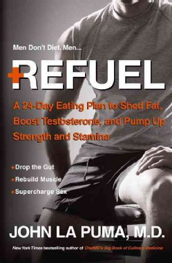 Refuel: A 24-day Eating Plan to Shed Fat, Boost Testosterone, and Pump Up Strength and Stamina (Hardcover)