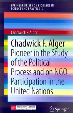Chadwick F. Alger: Pioneer in the Study of the Political Process and on NGO Participation in the United Nations (Paperback)