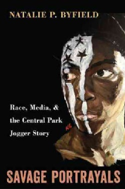Savage Portrayals: Race, Media, and the Central Park Jogger Story (Hardcover)