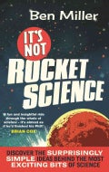 It's Not Rocket Science: Discover the Surprisingly Simple Ideas Behind the Most Exciting Bits of Science (Paperback)