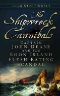 The Shipwreck Cannibals: Captain John Deane and the Boon Island Flesh Eating Scandal (Paperback)