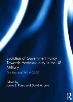 Evolution of Government Policy Towards Homosexuality in the Us Military: The Rise and Fall of Dadt (Hardcover)