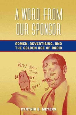 A Word from Our Sponsor: Admen, Advertising, and the Golden Age of Radio (Hardcover)