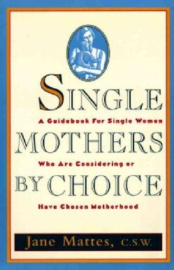 Single Mothers by Choice: A Guidebook for Single Women Who Are Considering or Have Chosen Motherhood (Paperback)